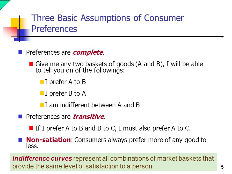 5 Three Basic Assumptions of Consumer Preferences Preferences are complete. Give me any two baskets of goods (A and B), I will be able to tell you on
