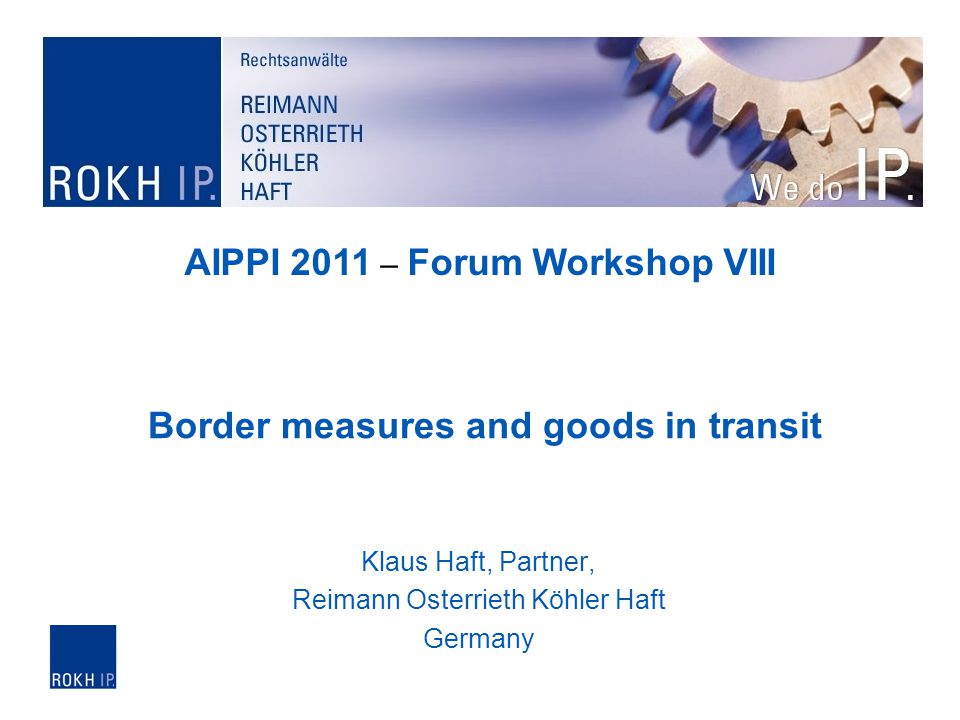Klaus Haft, Partner, Reimann Osterrieth Köhler Haft Germany Border measures and goods in transit AIPPI 2011 – Forum Workshop VIII