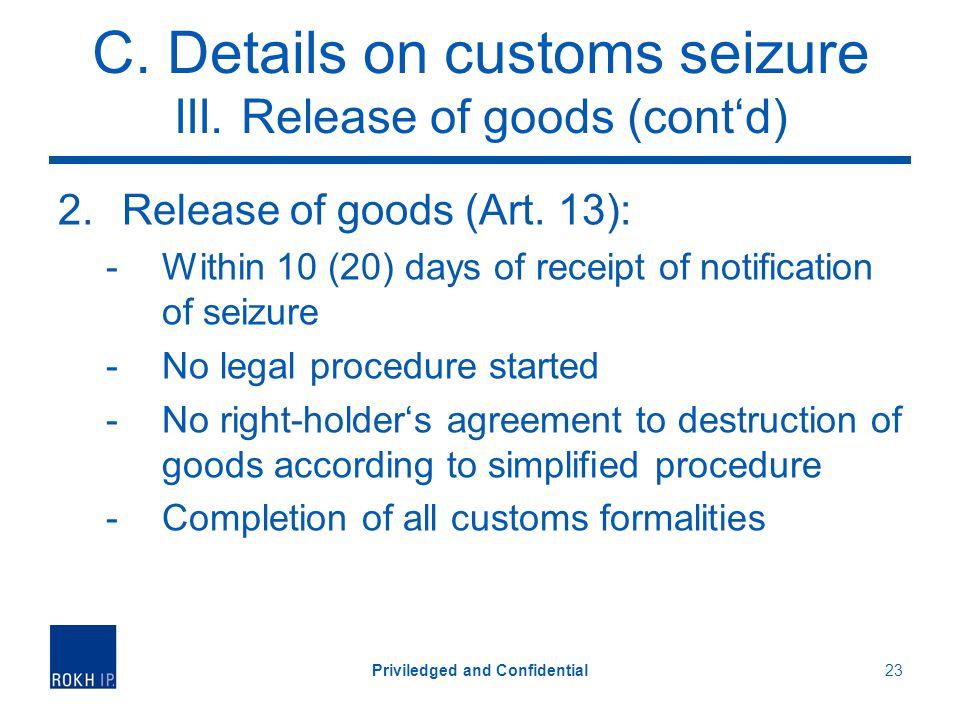 C. Details on customs seizure III. Release of goods (contd) 2.Release of goods (Art. 13): -Within 10 (20) days of receipt of notification of seizure -