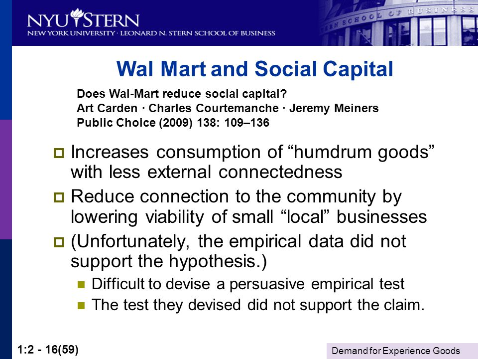 Demand for Experience Goods 1:2 - 16(59) Wal Mart and Social Capital Increases consumption of humdrum goods with less external connectedness Reduce connection to the community by lowering viability of small local businesses (Unfortunately, the empirical data did not support the hypothesis.) Difficult to devise a persuasive empirical test The test they devised did not support the claim.