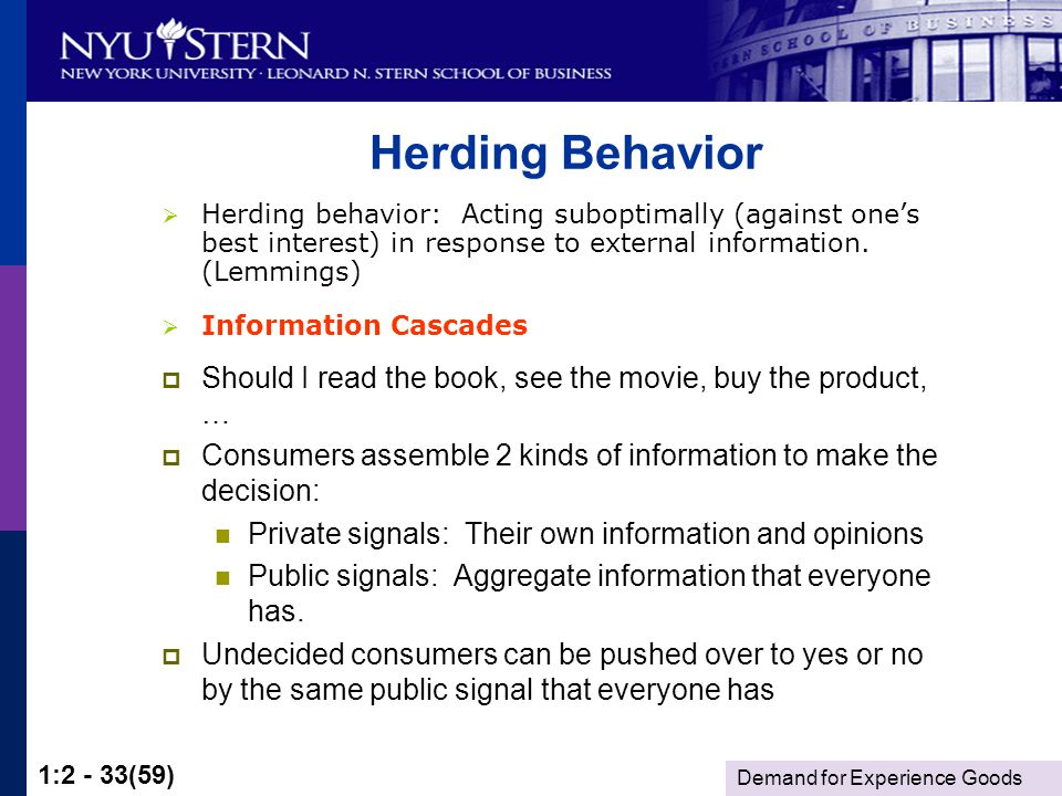 Demand for Experience Goods 1:2 - 33(59) Herding Behavior Should I read the book, see the movie, buy the product, … Consumers assemble 2 kinds of information to make the decision: Private signals: Their own information and opinions Public signals: Aggregate information that everyone has.