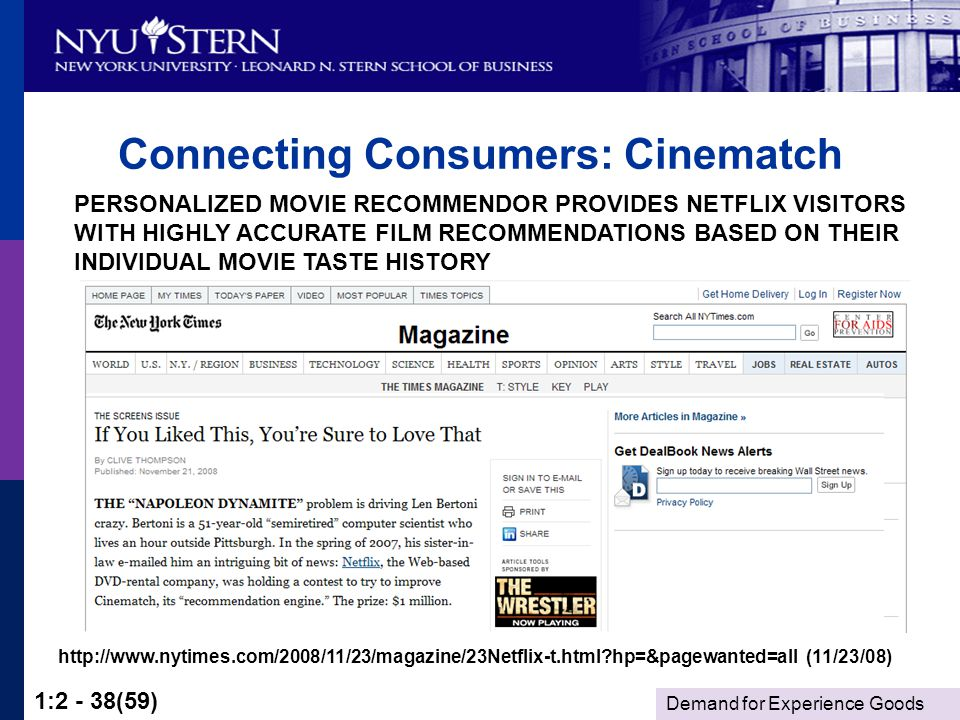 Demand for Experience Goods 1:2 - 38(59) Connecting Consumers: Cinematch PERSONALIZED MOVIE RECOMMENDOR PROVIDES NETFLIX VISITORS WITH HIGHLY ACCURATE FILM RECOMMENDATIONS BASED ON THEIR INDIVIDUAL MOVIE TASTE HISTORY http://www.nytimes.com/2008/11/23/magazine/23Netflix-t.html hp=&pagewanted=all (11/23/08)