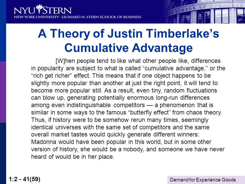 Demand for Experience Goods 1:2 - 41(59) A Theory of Justin Timberlakes Cumulative Advantage [W]hen people tend to like what other people like, differences in popularity are subject to what is called cumulative advantage, or the rich get richer effect.