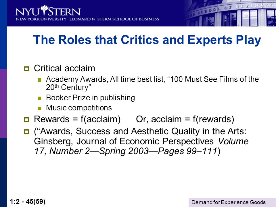 Demand for Experience Goods 1:2 - 45(59) The Roles that Critics and Experts Play Critical acclaim Academy Awards, All time best list, 100 Must See Films of the 20 th Century Booker Prize in publishing Music competitions Rewards = f(acclaim) Or, acclaim = f(rewards) (Awards, Success and Aesthetic Quality in the Arts: Ginsberg, Journal of Economic Perspectives Volume 17, Number 2Spring 2003Pages 99–111)