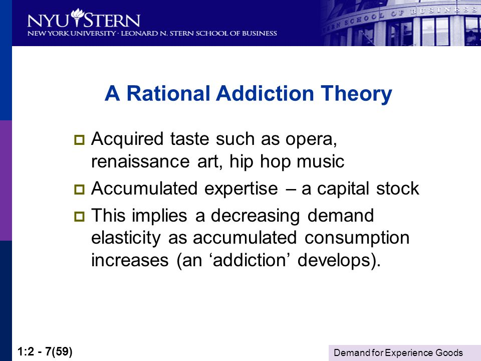 Demand for Experience Goods 1:2 - 7(59) A Rational Addiction Theory Acquired taste such as opera, renaissance art, hip hop music Accumulated expertise – a capital stock This implies a decreasing demand elasticity as accumulated consumption increases (an addiction develops).