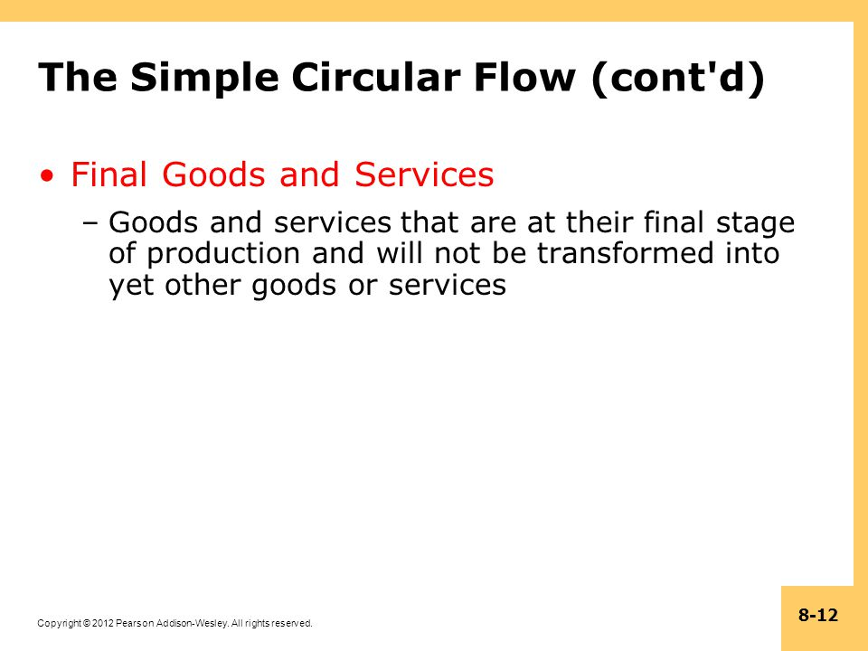Copyright © 2012 Pearson Addison-Wesley. All rights reserved. 8-12 The Simple Circular Flow (cont'd) Final Goods and Services –Goods and services that