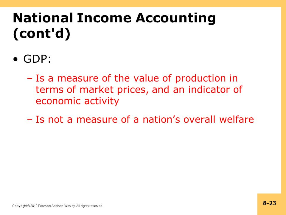 Copyright © 2012 Pearson Addison-Wesley. All rights reserved. 8-23 National Income Accounting (cont'd) GDP: –Is a measure of the value of production i
