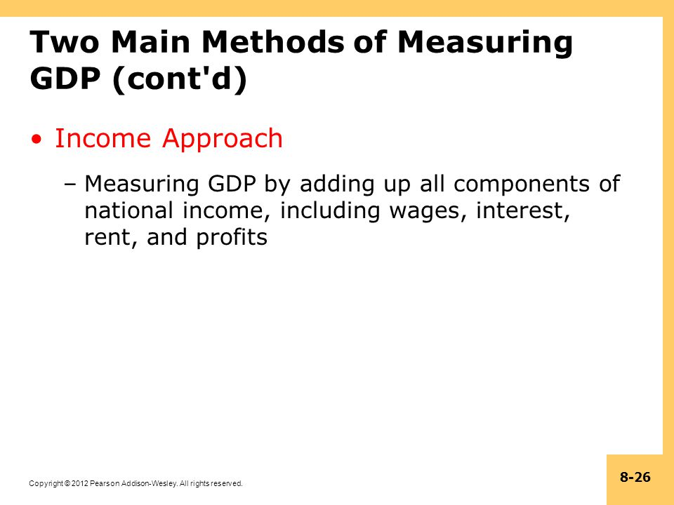 Copyright © 2012 Pearson Addison-Wesley. All rights reserved. 8-26 Two Main Methods of Measuring GDP (cont'd) Income Approach –Measuring GDP by adding