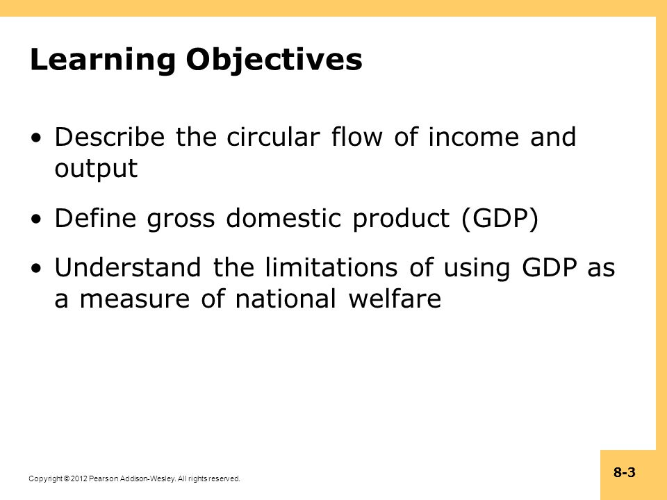 Copyright © 2012 Pearson Addison-Wesley. All rights reserved. 8-3 Learning Objectives Describe the circular flow of income and output Define gross dom