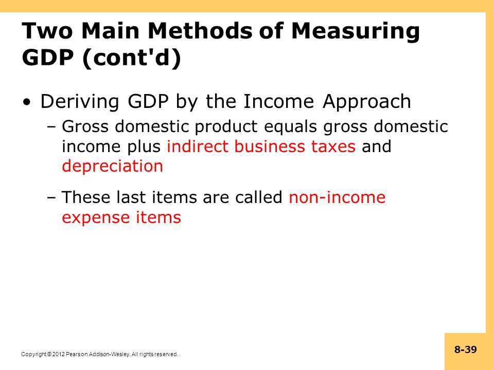 Copyright © 2012 Pearson Addison-Wesley. All rights reserved. 8-39 Two Main Methods of Measuring GDP (cont'd) Deriving GDP by the Income Approach –Gro