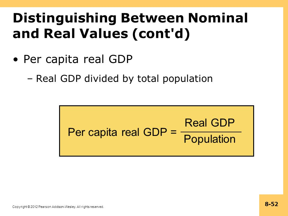 Copyright © 2012 Pearson Addison-Wesley. All rights reserved. 8-52 Per capita real GDP = Real GDP Population Distinguishing Between Nominal and Real V