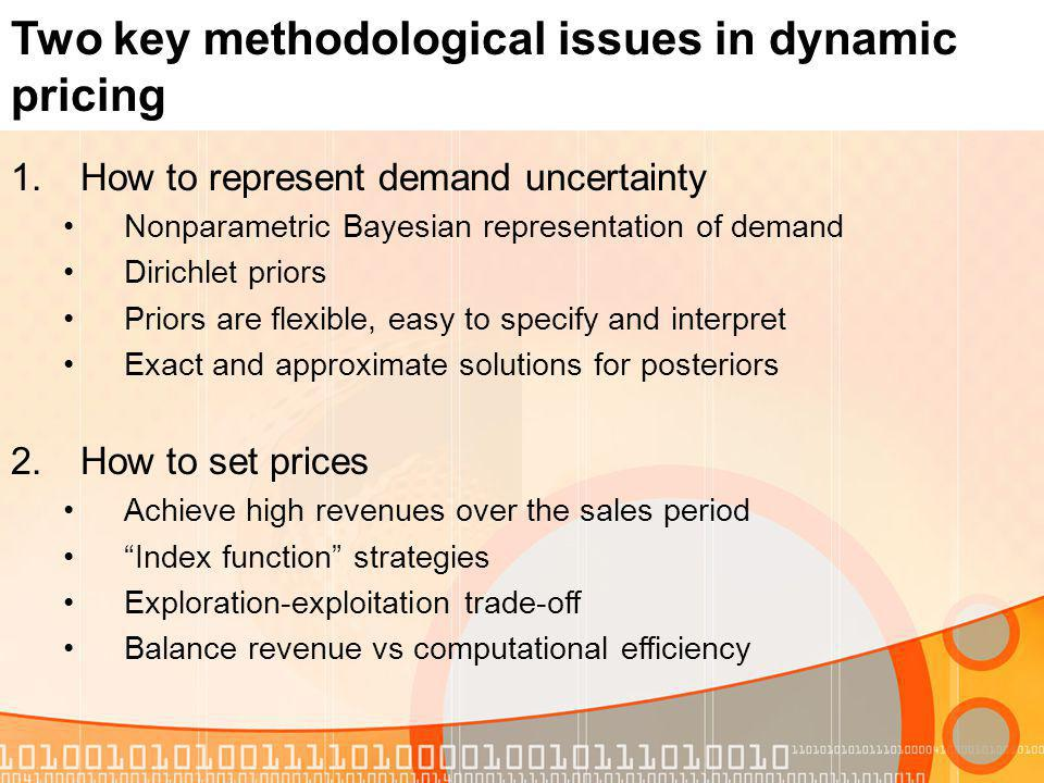 Two key methodological issues in dynamic pricing 1.How to represent demand uncertainty Nonparametric Bayesian representation of demand Dirichlet prior