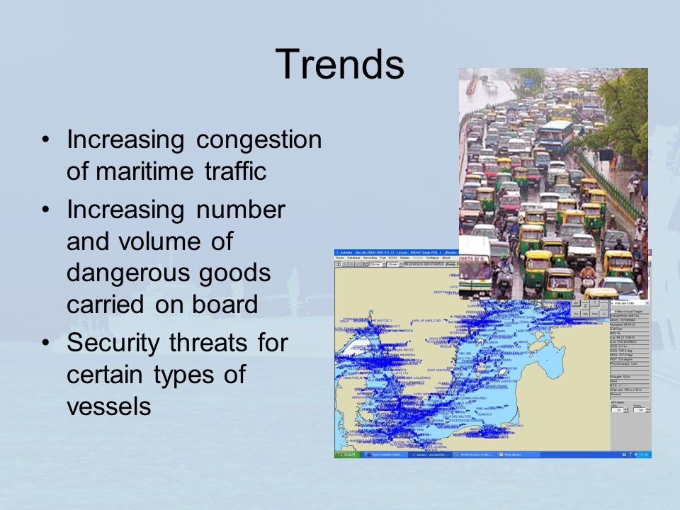 Trends Increasing congestion of maritime traffic Increasing number and volume of dangerous goods carried on board Security threats for certain types o