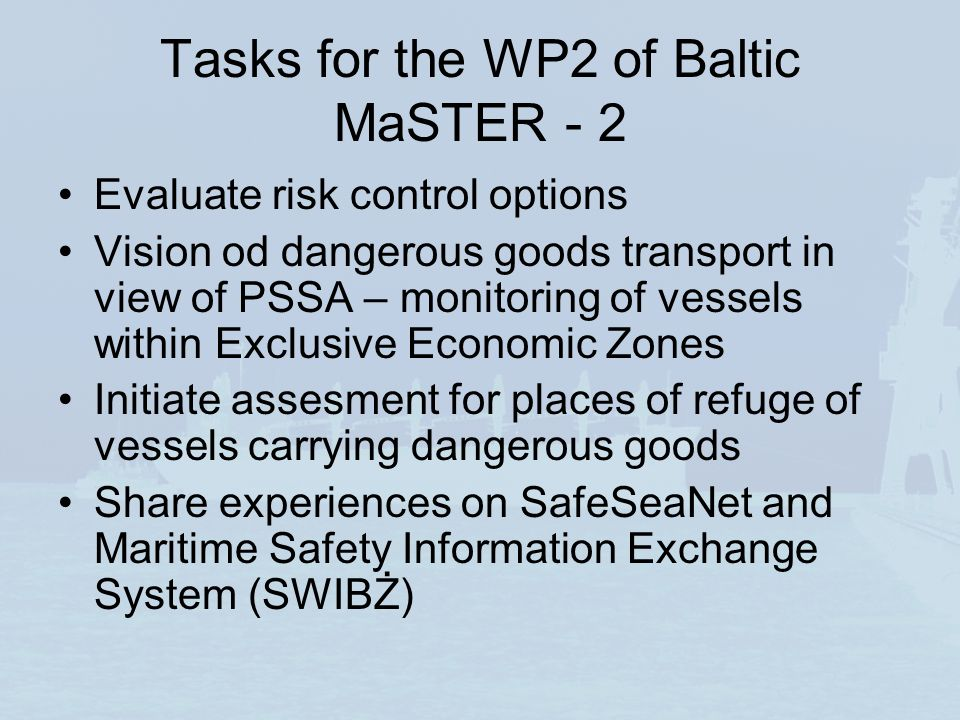 Tasks for the WP2 of Baltic MaSTER - 2 Evaluate risk control options Vision od dangerous goods transport in view of PSSA – monitoring of vessels within Exclusive Economic Zones Initiate assesment for places of refuge of vessels carrying dangerous goods Share experiences on SafeSeaNet and Maritime Safety Information Exchange System (SWIBŻ)