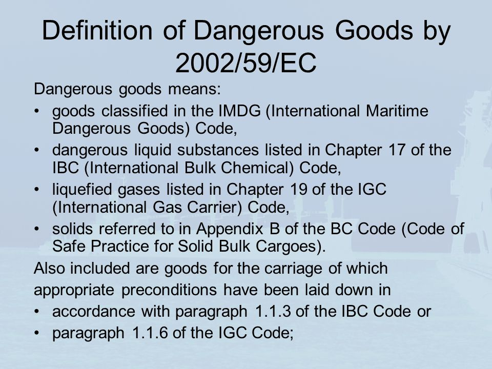 Definition of Dangerous Goods by 2002/59/EC Dangerous goods means: goods classified in the IMDG (International Maritime Dangerous Goods) Code, dangerous liquid substances listed in Chapter 17 of the IBC (International Bulk Chemical) Code, liquefied gases listed in Chapter 19 of the IGC (International Gas Carrier) Code, solids referred to in Appendix B of the BC Code (Code of Safe Practice for Solid Bulk Cargoes).