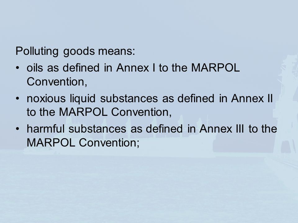 Polluting goods means: oils as defined in Annex I to the MARPOL Convention, noxious liquid substances as defined in Annex II to the MARPOL Convention,