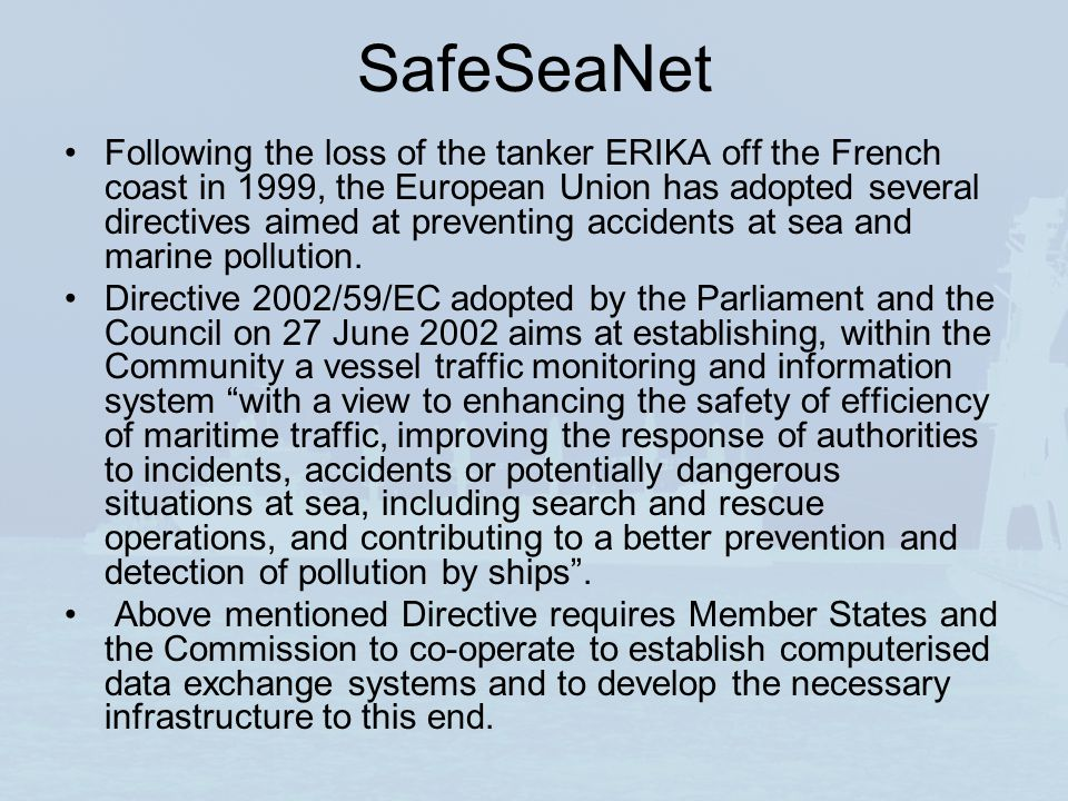 SafeSeaNet Following the loss of the tanker ERIKA off the French coast in 1999, the European Union has adopted several directives aimed at preventing accidents at sea and marine pollution.