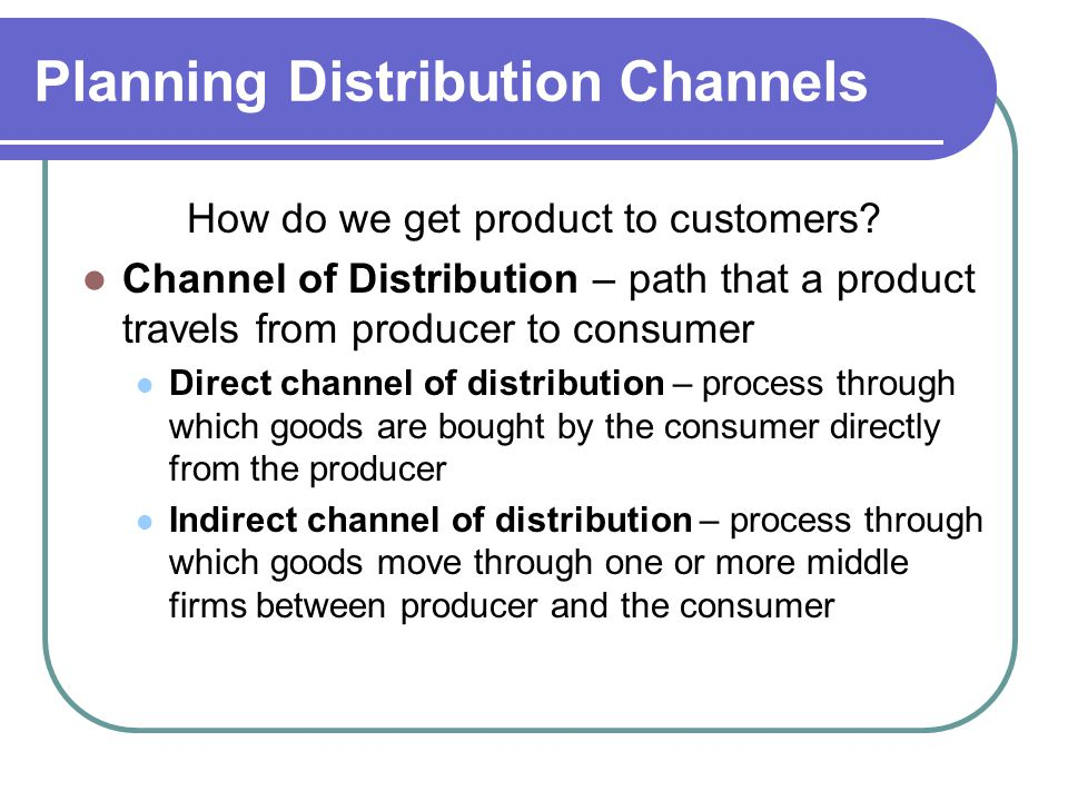 Planning Distribution Channels How do we get product to customers? Channel of Distribution – path that a product travels from producer to consumer Dir