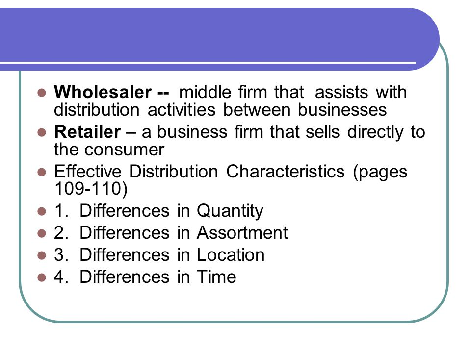 Wholesaler -- middle firm that assists with distribution activities between businesses Retailer – a business firm that sells directly to the consumer