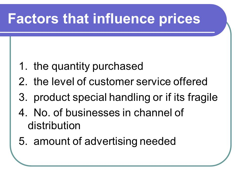 Factors that influence prices 1. the quantity purchased 2. the level of customer service offered 3. product special handling or if its fragile 4. No.