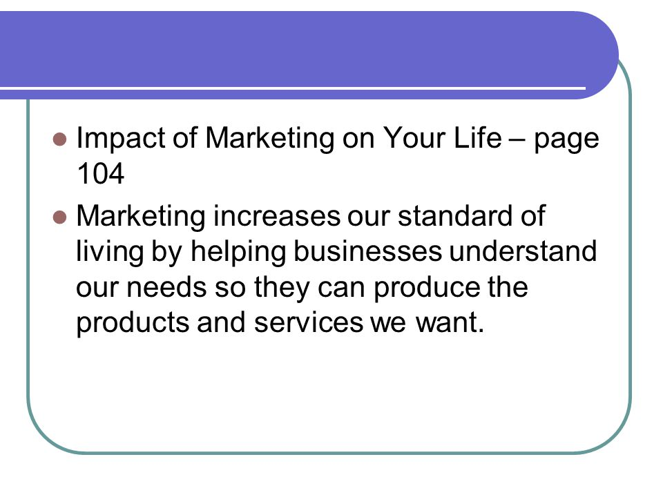 Impact of Marketing on Your Life – page 104 Marketing increases our standard of living by helping businesses understand our needs so they can produce