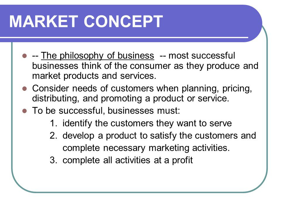 MARKET CONCEPT -- The philosophy of business -- most successful businesses think of the consumer as they produce and market products and services. Con