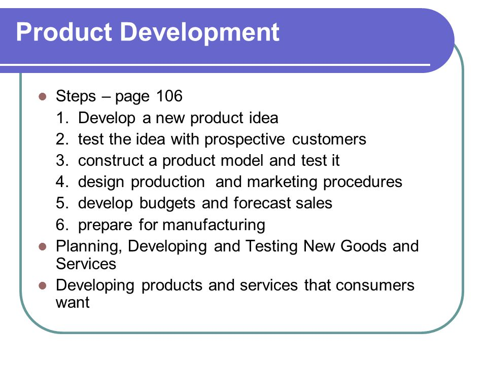 Product Development Steps – page 106 1. Develop a new product idea 2. test the idea with prospective customers 3. construct a product model and test i