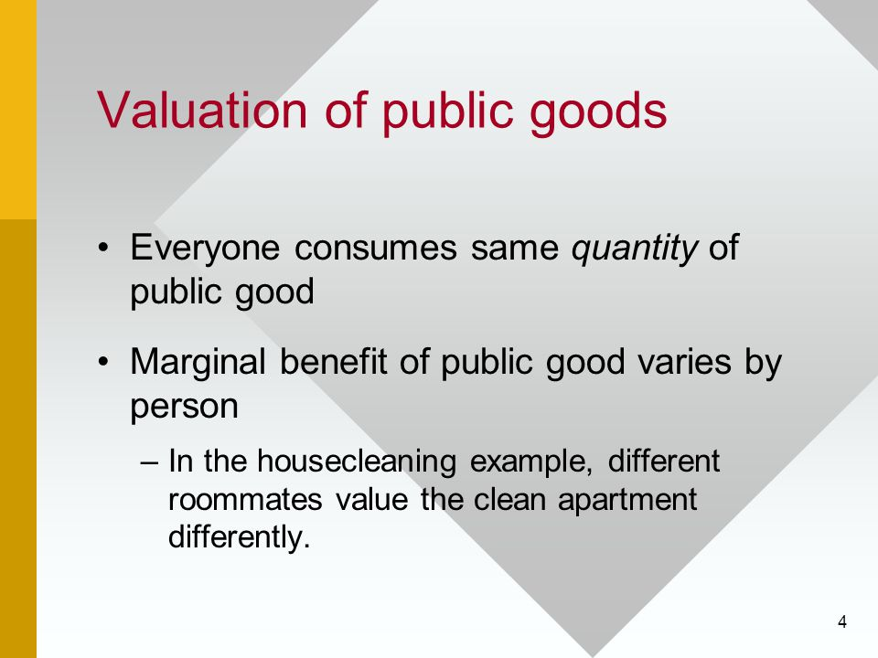 4 Valuation of public goods Everyone consumes same quantity of public good Marginal benefit of public good varies by person –In the housecleaning exam