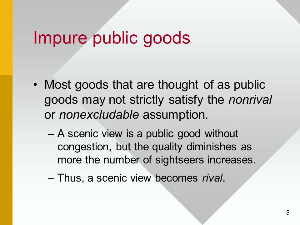 5 Impure public goods Most goods that are thought of as public goods may not strictly satisfy the nonrival or nonexcludable assumption. –A scenic view