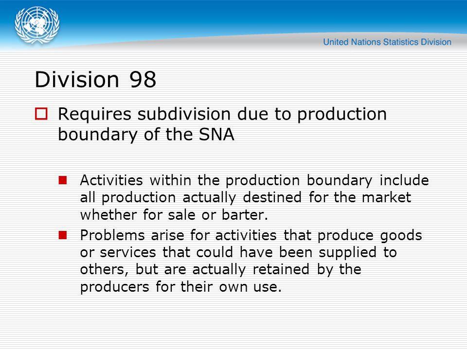 Division 98 Requires subdivision due to production boundary of the SNA Activities within the production boundary include all production actually destined for the market whether for sale or barter.