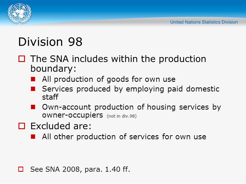 Division 98 The SNA includes within the production boundary: All production of goods for own use Services produced by employing paid domestic staff Own-account production of housing services by owner-occupiers (not in div.98) Excluded are: All other production of services for own use See SNA 2008, para.