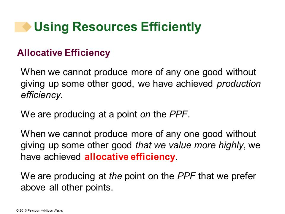 © 2010 Pearson Addison-Wesley Allocative Efficiency When we cannot produce more of any one good without giving up some other good, we have achieved production efficiency.