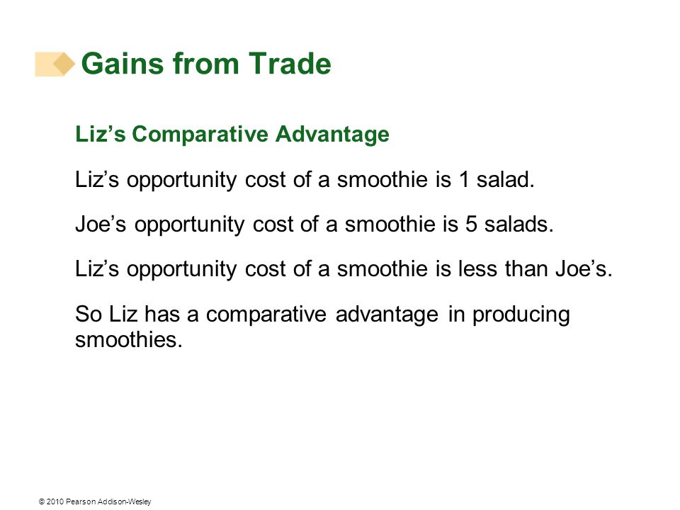 © 2010 Pearson Addison-Wesley Lizs Comparative Advantage Lizs opportunity cost of a smoothie is 1 salad.