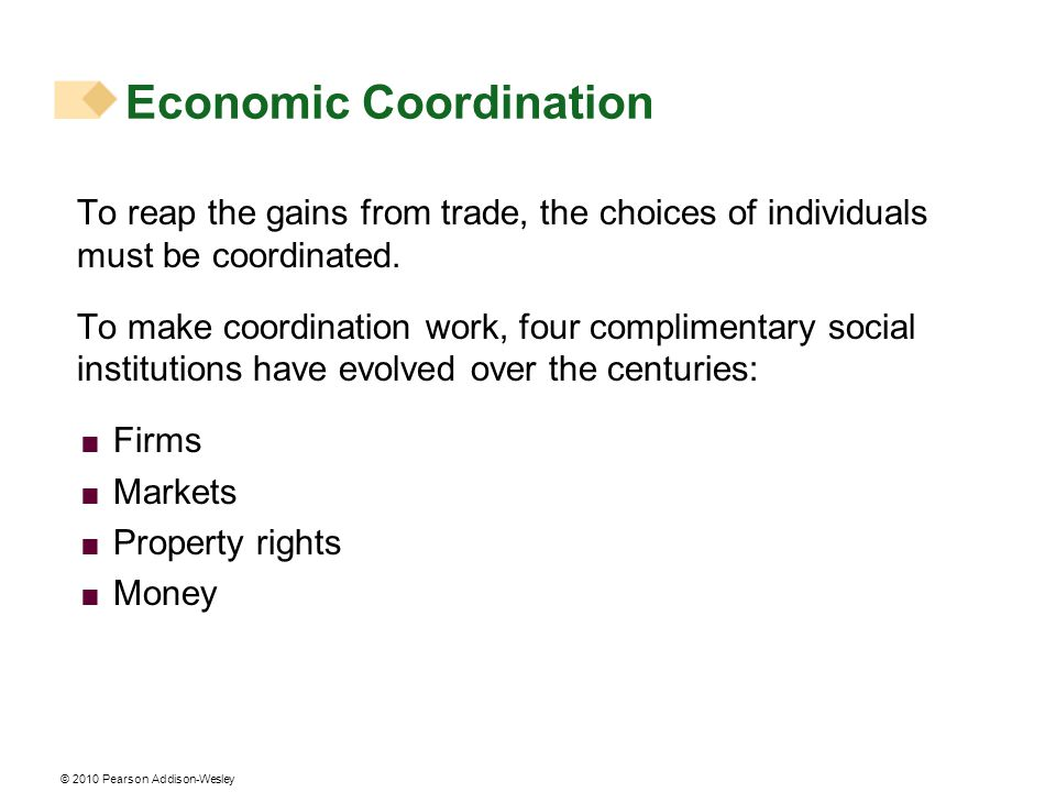 © 2010 Pearson Addison-Wesley To reap the gains from trade, the choices of individuals must be coordinated.