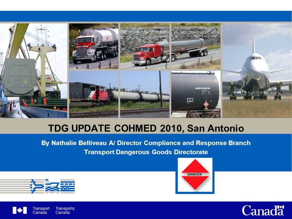 TDG UPDATE COHMED 2010, San Antonio By Nathalie Belliveau A/ Director Compliance and Response Branch Transport Dangerous Goods Directorate