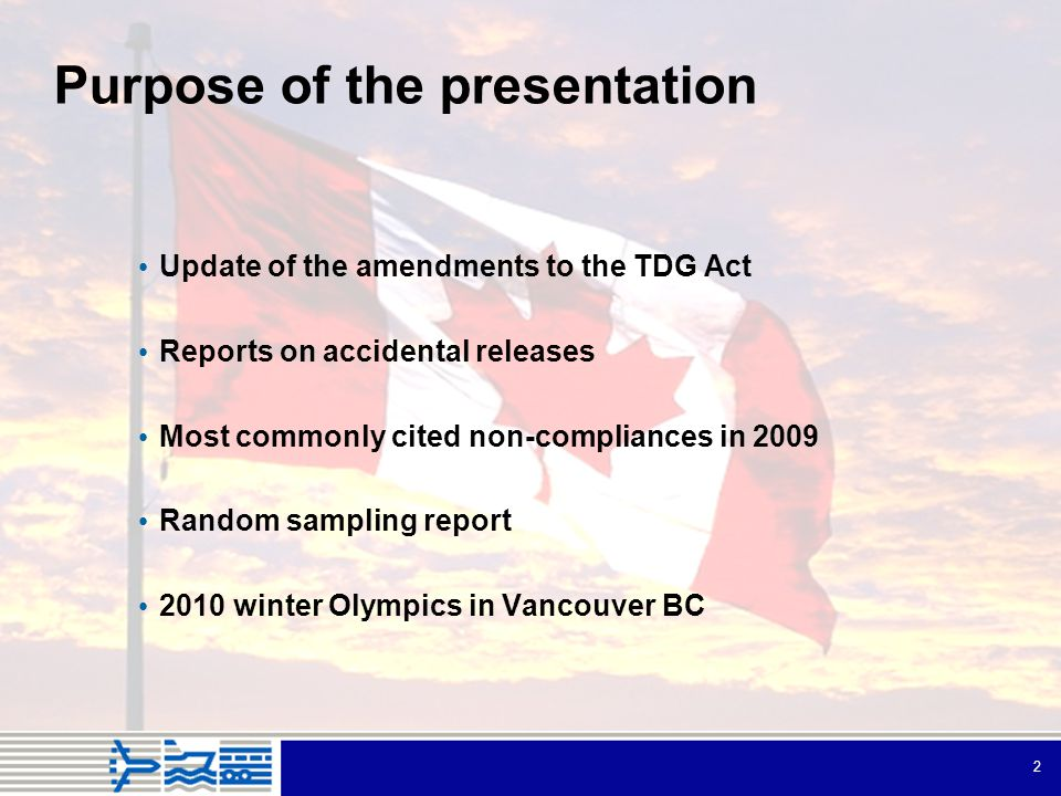2 Purpose of the presentation Update of the amendments to the TDG Act Reports on accidental releases Most commonly cited non-compliances in 2009 Random sampling report 2010 winter Olympics in Vancouver BC