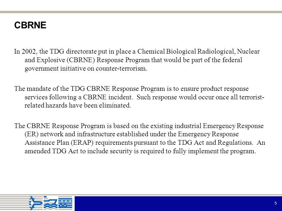 5 CBRNE In 2002, the TDG directorate put in place a Chemical Biological Radiological, Nuclear and Explosive (CBRNE) Response Program that would be part of the federal government initiative on counter-terrorism.