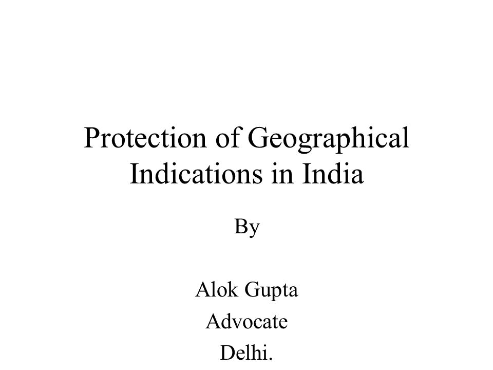 Protection of Geographical Indications in India By Alok Gupta Advocate Delhi.