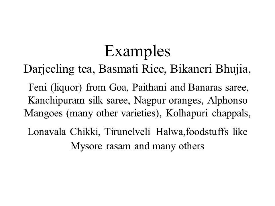 Examples Feni (liquor) from Goa, Paithani and Banaras saree, Kanchipuram silk saree, Nagpur oranges, Alphonso Mangoes (many other varieties), Kolhapuri chappals, Lonavala Chikki, Tirunelveli Halwa,foodstuffs like Mysore rasam and many others Darjeeling tea, Basmati Rice, Bikaneri Bhujia,