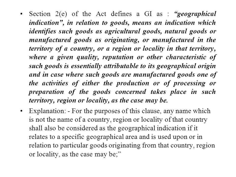 Section 2(e) of the Act defines a GI as : geographical indication, in relation to goods, means an indication which identifies such goods as agricultural goods, natural goods or manufactured goods as originating, or manufactured in the territory of a country, or a region or locality in that territory, where a given quality, reputation or other characteristic of such goods is essentially attributable to its geographical origin and in case where such goods are manufactured goods one of the activities of either the production or of processing or preparation of the goods concerned takes place in such territory, region or locality, as the case may be.