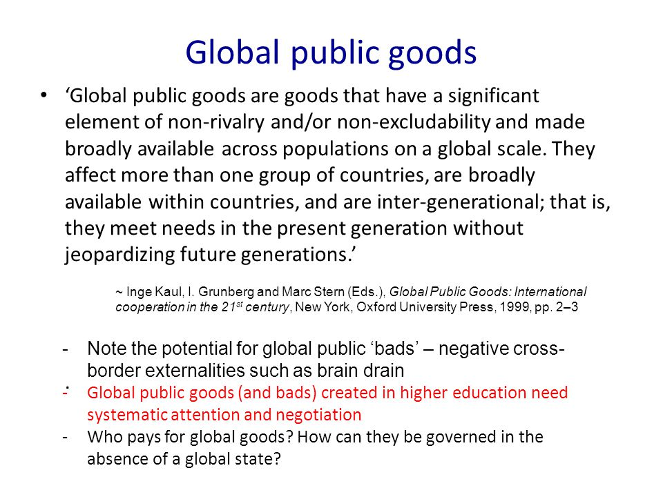 Global public goods Global public goods are goods that have a significant element of non-rivalry and/or non-excludability and made broadly available a