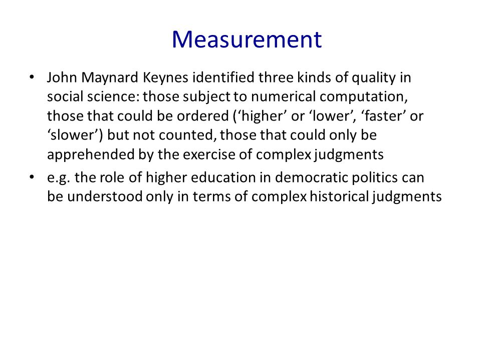John Maynard Keynes identified three kinds of quality in social science: those subject to numerical computation, those that could be ordered (higher o
