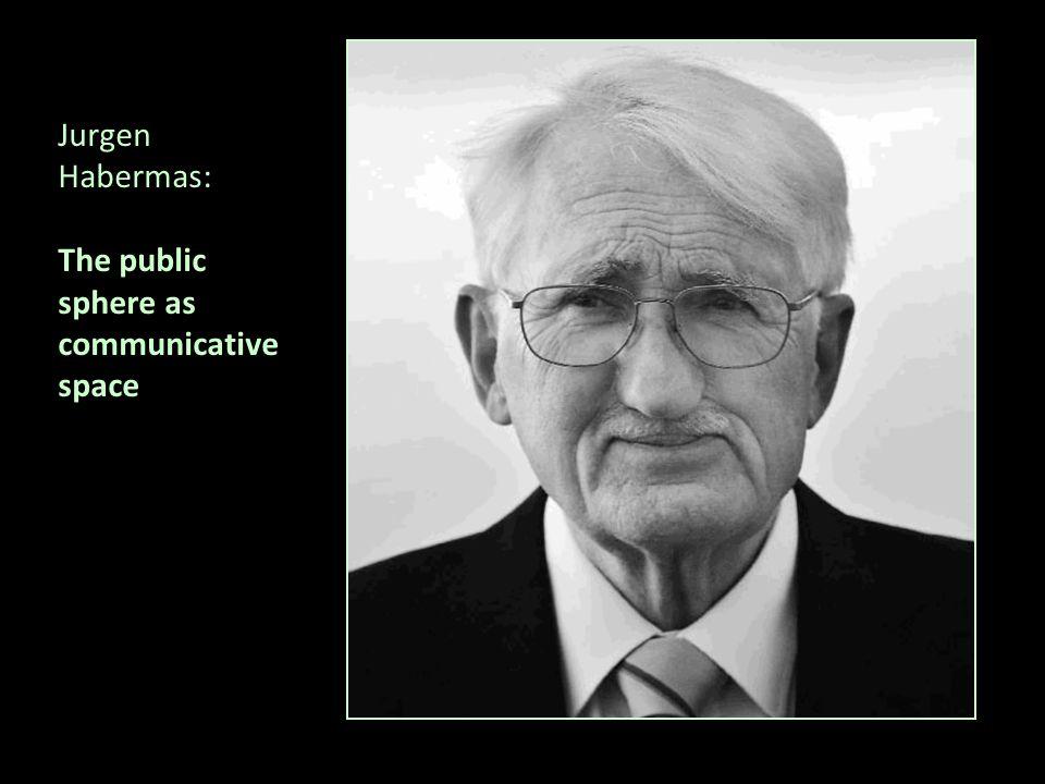 Jurgen Habermas: The public sphere as communicative space