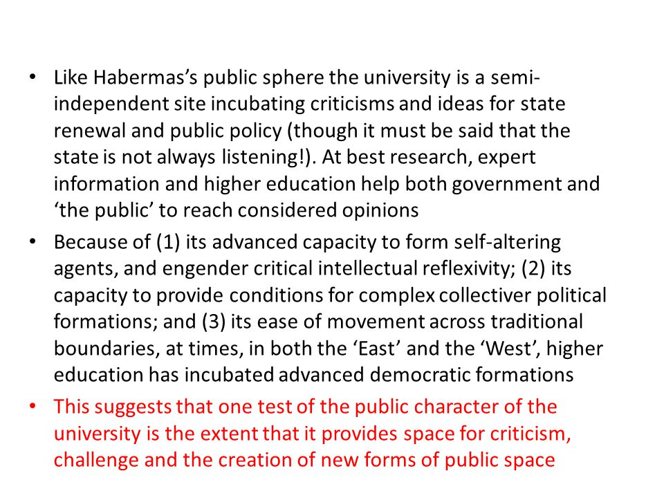 Like Habermass public sphere the university is a semi- independent site incubating criticisms and ideas for state renewal and public policy (though it