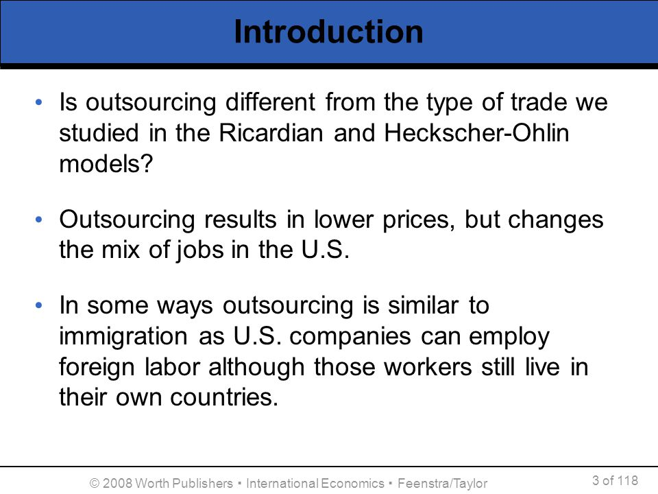 3 of 118 © 2008 Worth Publishers International Economics Feenstra/Taylor Introduction Is outsourcing different from the type of trade we studied in th