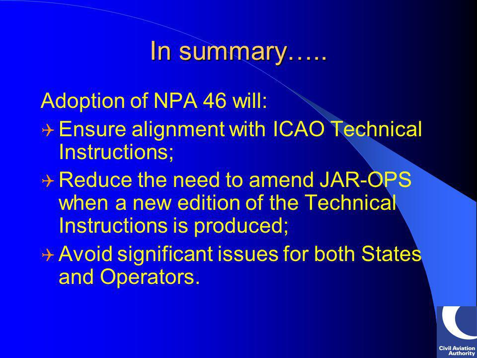 In summary….. Adoption of NPA 46 will: Ensure alignment with ICAO Technical Instructions; Reduce the need to amend JAR-OPS when a new edition of the T