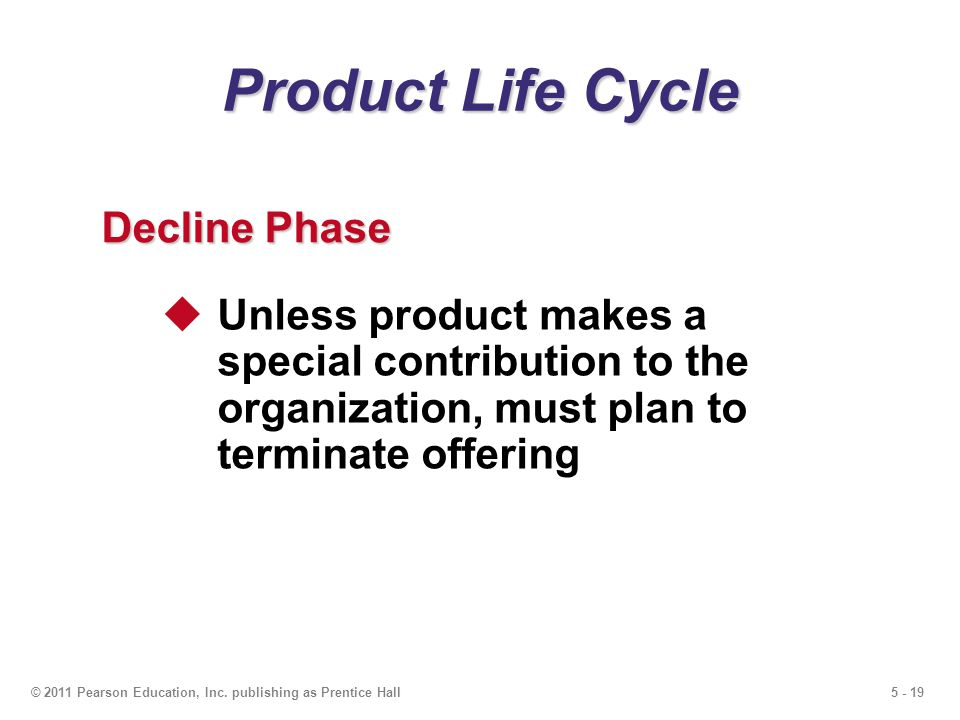 5 - 19© 2011 Pearson Education, Inc. publishing as Prentice Hall Product Life Cycle Decline Phase Unless product makes a special contribution to the o