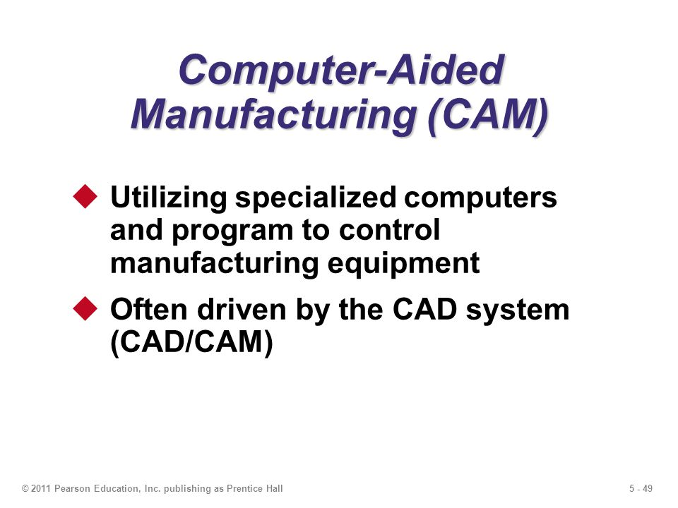 5 - 49© 2011 Pearson Education, Inc. publishing as Prentice Hall Computer-Aided Manufacturing (CAM) Utilizing specialized computers and program to con