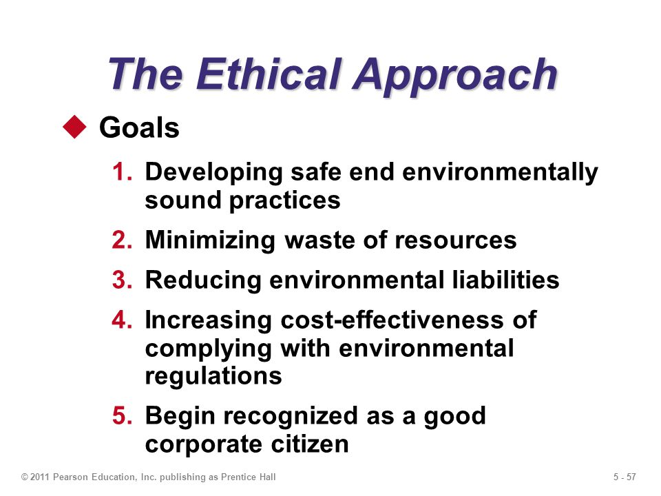 5 - 57© 2011 Pearson Education, Inc. publishing as Prentice Hall The Ethical Approach Goals 1.Developing safe end environmentally sound practices 2.Mi