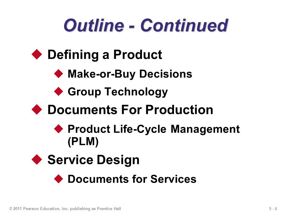 5 - 6© 2011 Pearson Education, Inc. publishing as Prentice Hall Outline - Continued Defining a Product Make-or-Buy Decisions Group Technology Document